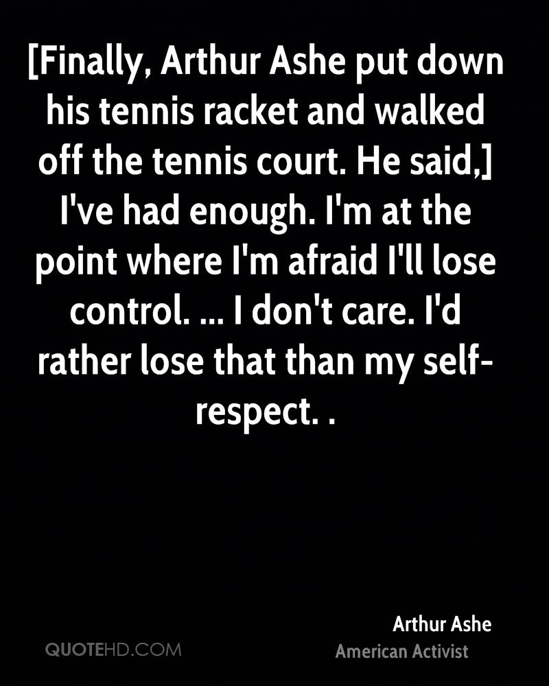 [Finally, Arthur Ashe put down his tennis racket and walked off the tennis court. He said,] I've had enough. I'm at the point where I'm afraid I'll lose control. ... I don't care. I'd rather lose that than my self-respect. .
