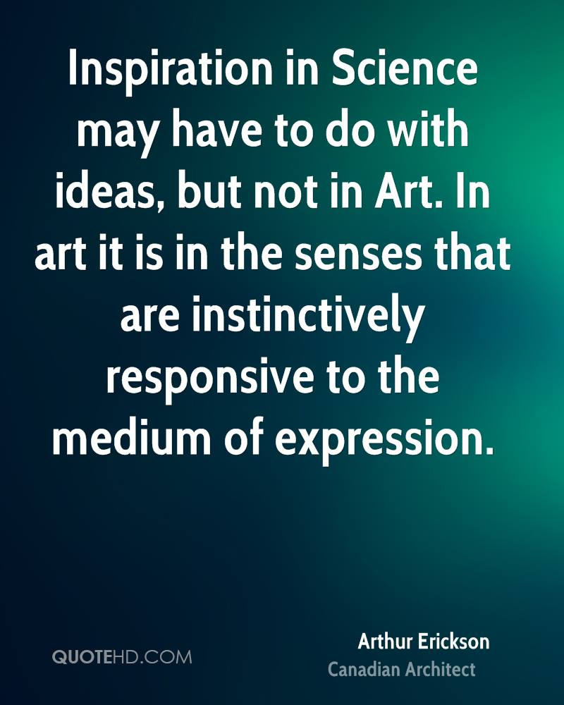 Inspiration in Science may have to do with ideas, but not in Art. In art it is in the senses that are instinctively responsive to the medium of expression.