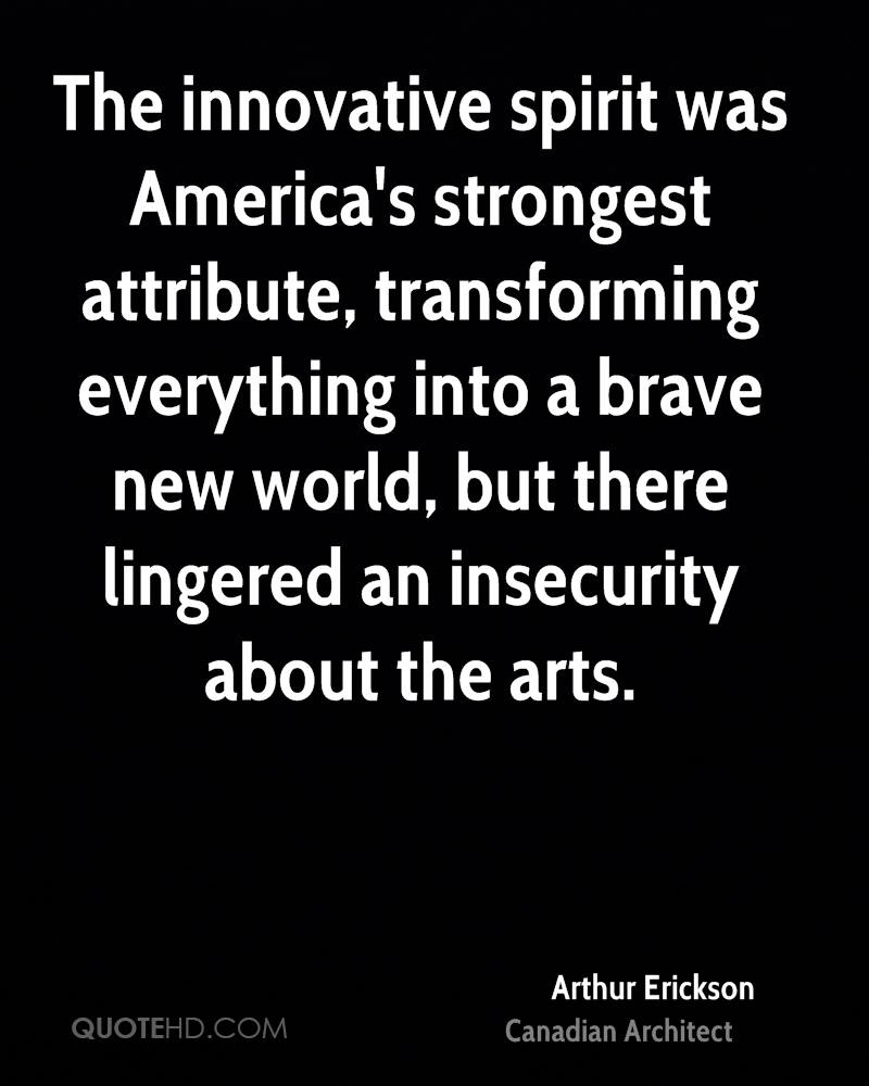 The innovative spirit was America's strongest attribute, transforming everything into a brave new world, but there lingered an insecurity about the arts.