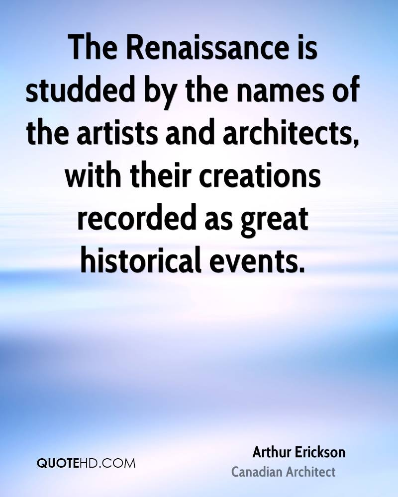 The Renaissance is studded by the names of the artists and architects, with their creations recorded as great historical events.
