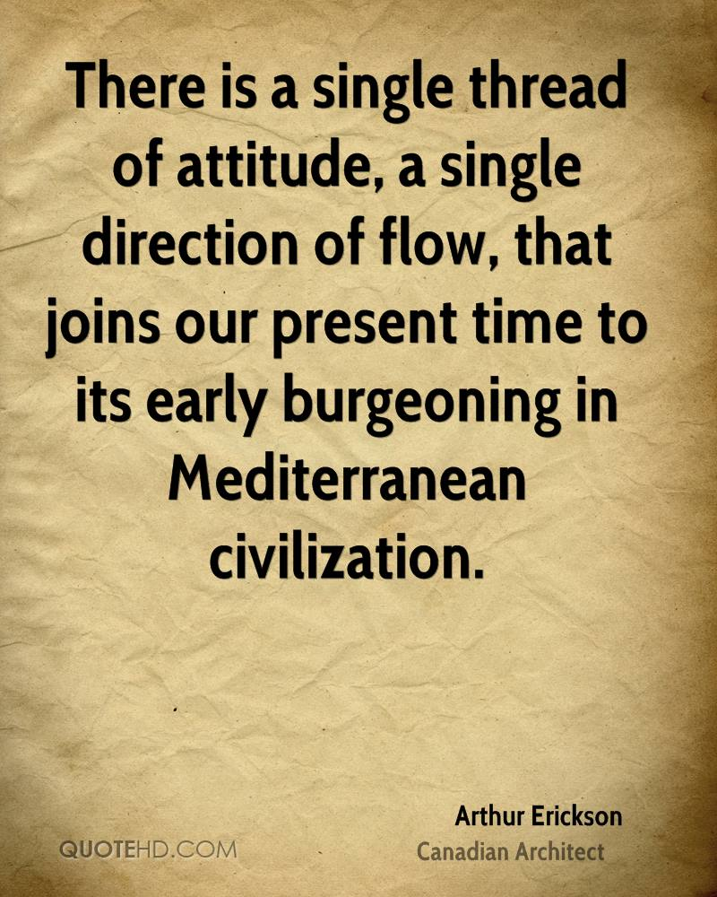 There is a single thread of attitude, a single direction of flow, that joins our present time to its early burgeoning in Mediterranean civilization.