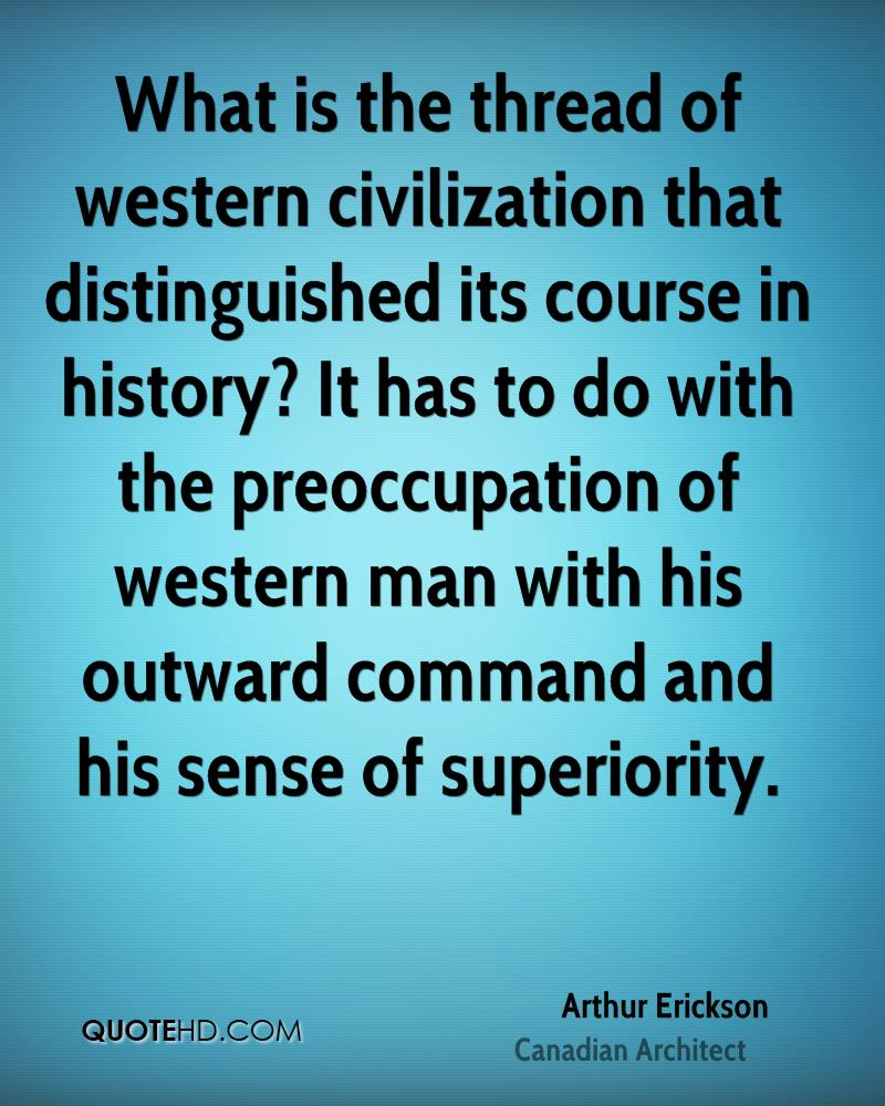 What is the thread of western civilization that distinguished its course in history? It has to do with the preoccupation of western man with his outward command and his sense of superiority.