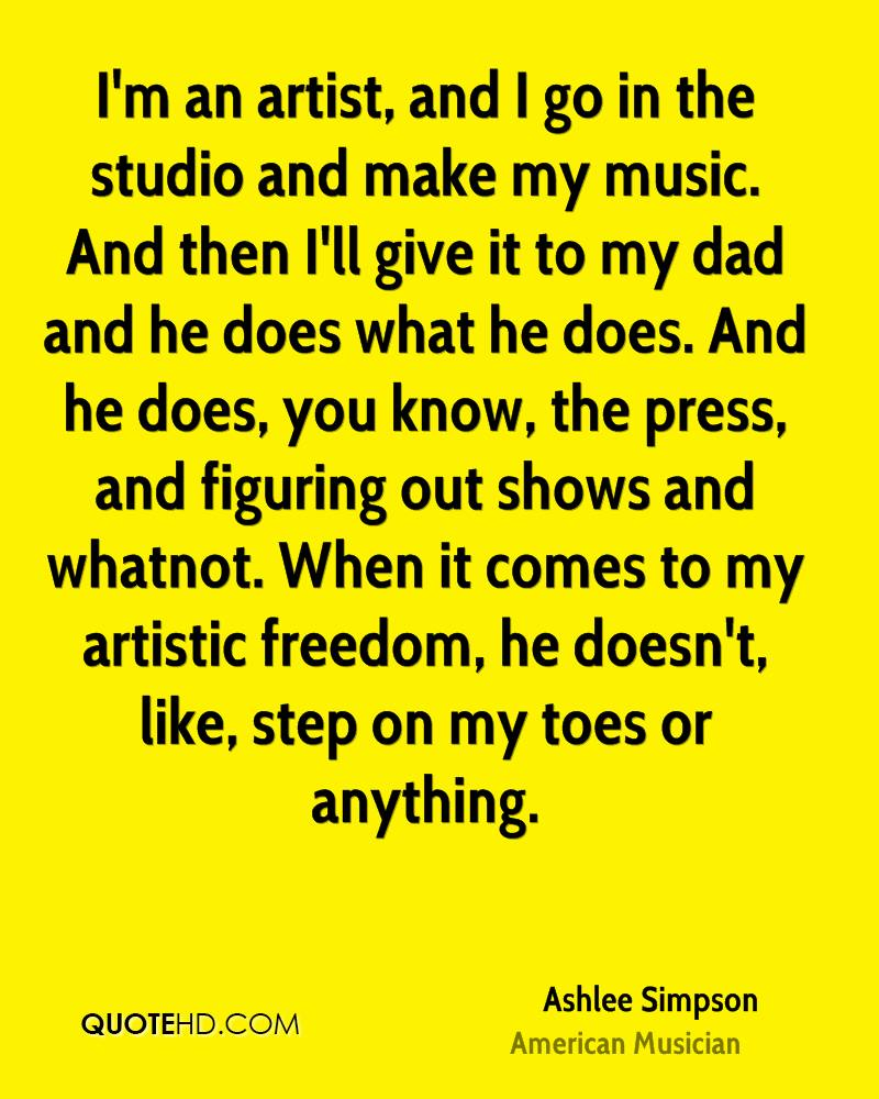 I'm an artist, and I go in the studio and make my music. And then I'll give it to my dad and he does what he does. And he does, you know, the press, and figuring out shows and whatnot. When it comes to my artistic freedom, he doesn't, like, step on my toes or anything.