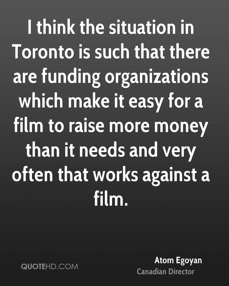 I think the situation in Toronto is such that there are funding organizations which make it easy for a film to raise more money than it needs and very often that works against a film.