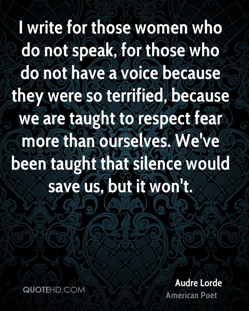 I write for those women who do not speak, for those who do not have a voice because they were so terrified, because we are taught to respect fear more than ourselves. We've been taught that silence would save us, but it won't.