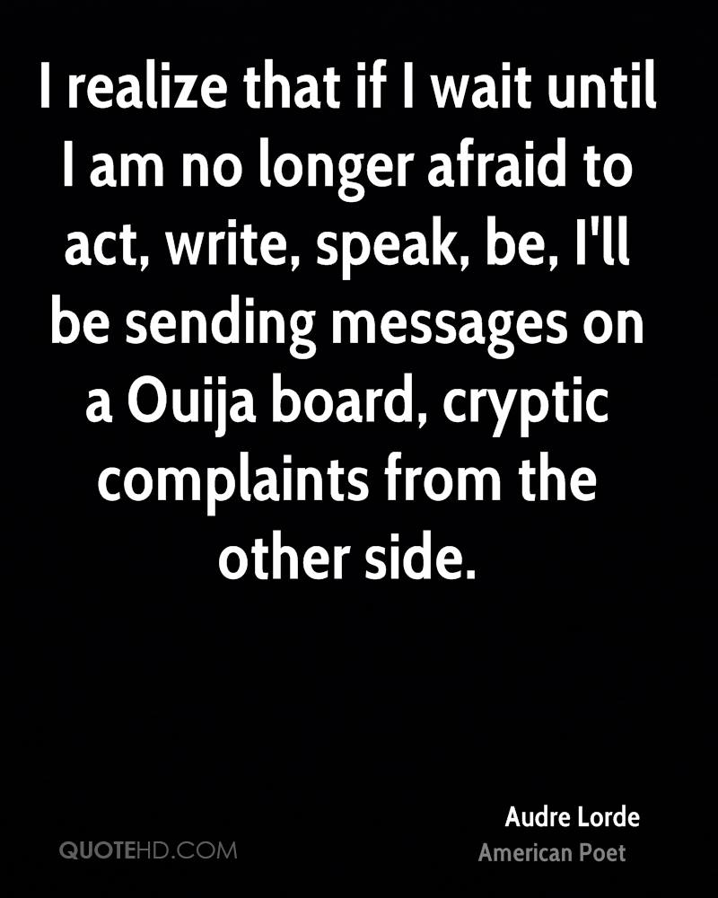 I realize that if I wait until I am no longer afraid to act, write, speak, be, I'll be sending messages on a Ouija board, cryptic complaints from the other side.