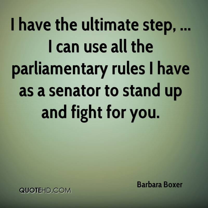 I have the ultimate step, ... I can use all the parliamentary rules I have as a senator to stand up and fight for you.