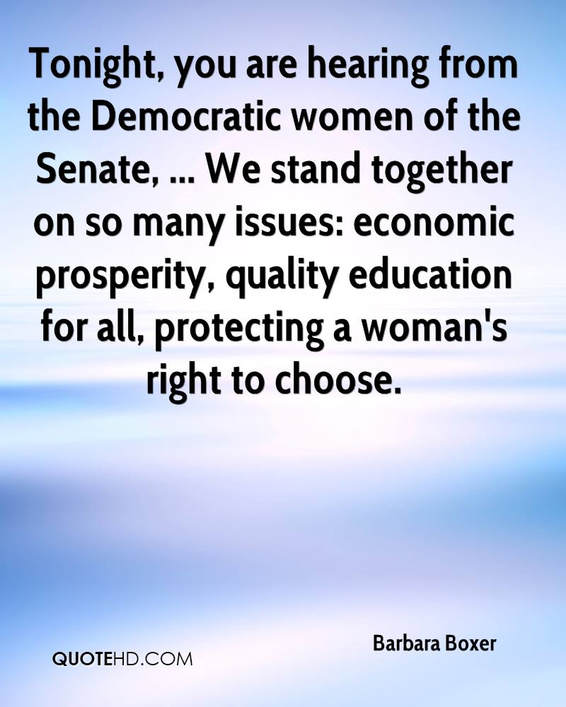 Tonight, you are hearing from the Democratic women of the Senate, ... We stand together on so many issues: economic prosperity, quality education for all, protecting a woman's right to choose.