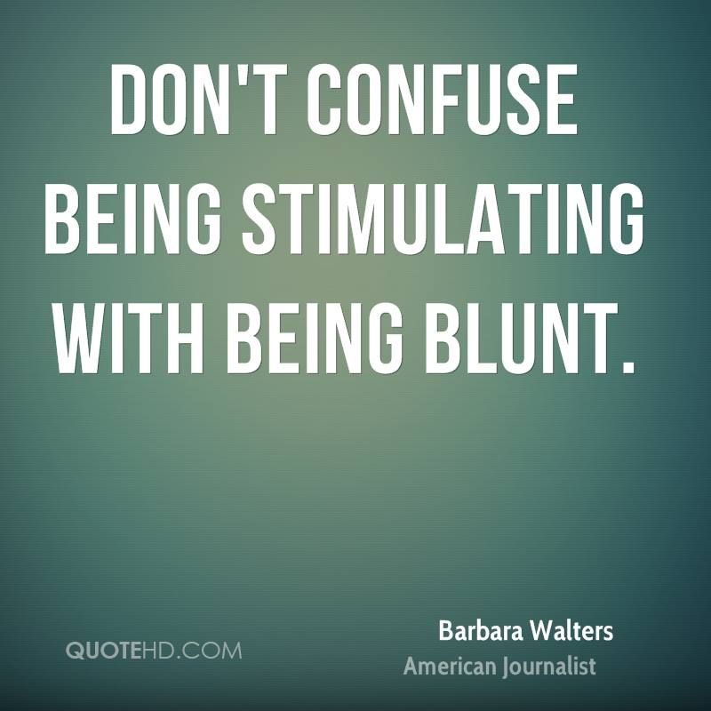Don't confuse being stimulating with being blunt.