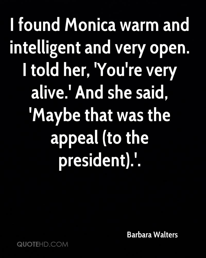 I found Monica warm and intelligent and very open. I told her, 'You're very alive.' And she said, 'Maybe that was the appeal (to the president).'.