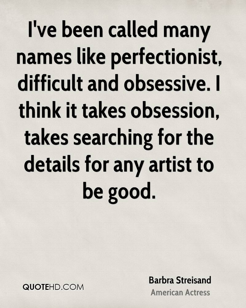 I've been called many names like perfectionist, difficult and obsessive. I think it takes obsession, takes searching for the details for any artist to be good.