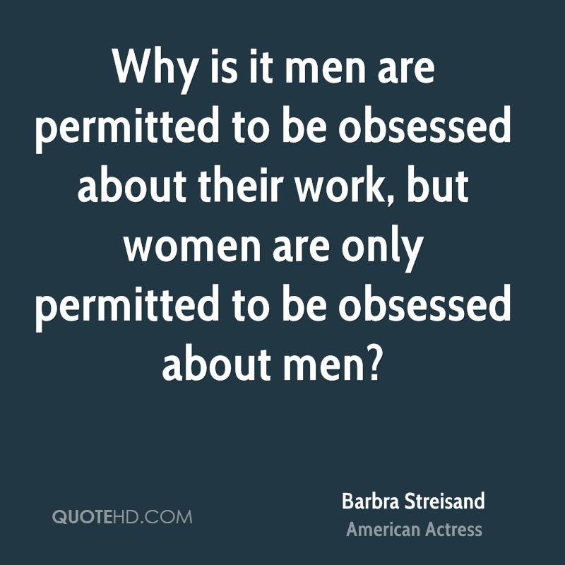 Why is it men are permitted to be obsessed about their work, but women are only permitted to be obsessed about men?