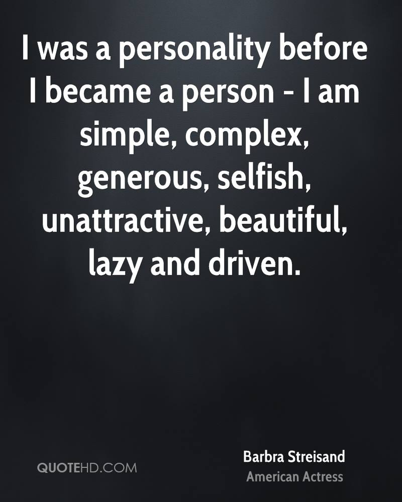 I was a personality before I became a person - I am simple, complex, generous, selfish, unattractive, beautiful, lazy and driven.