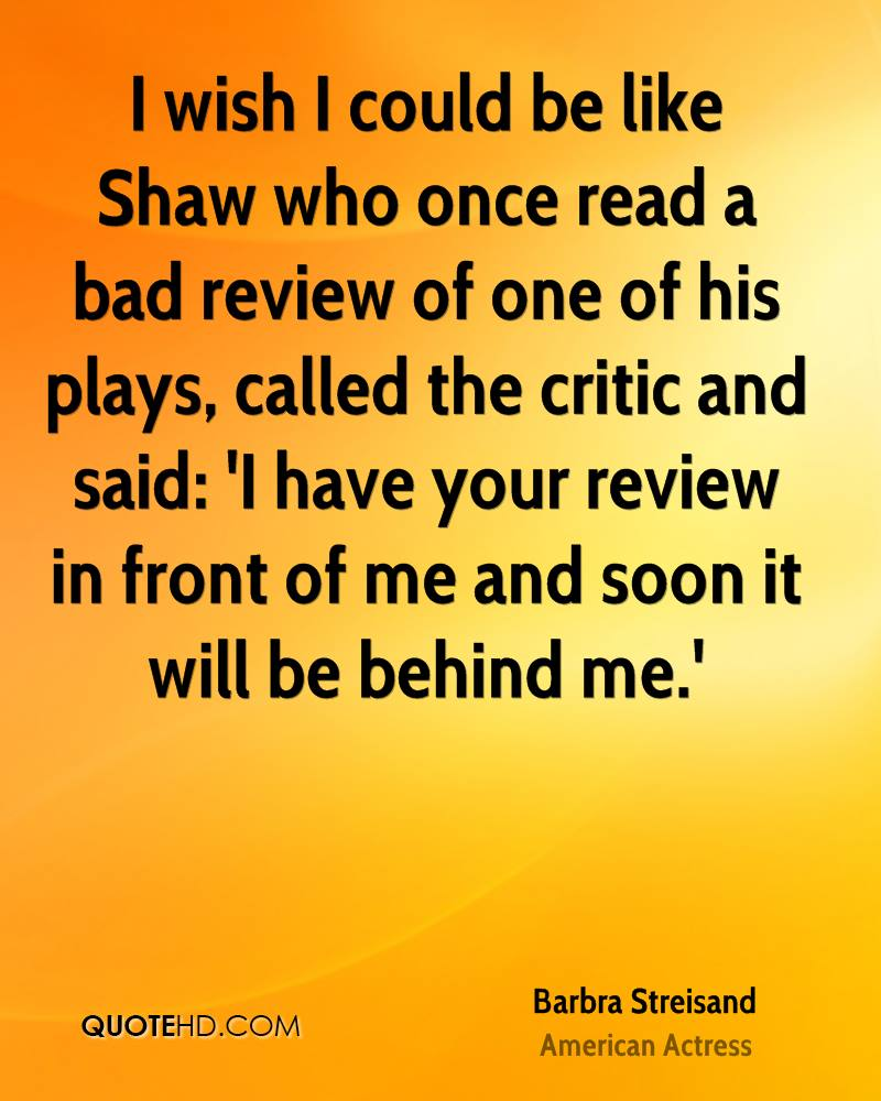 I wish I could be like Shaw who once read a bad review of one of his plays, called the critic and said: 'I have your review in front of me and soon it will be behind me.'
