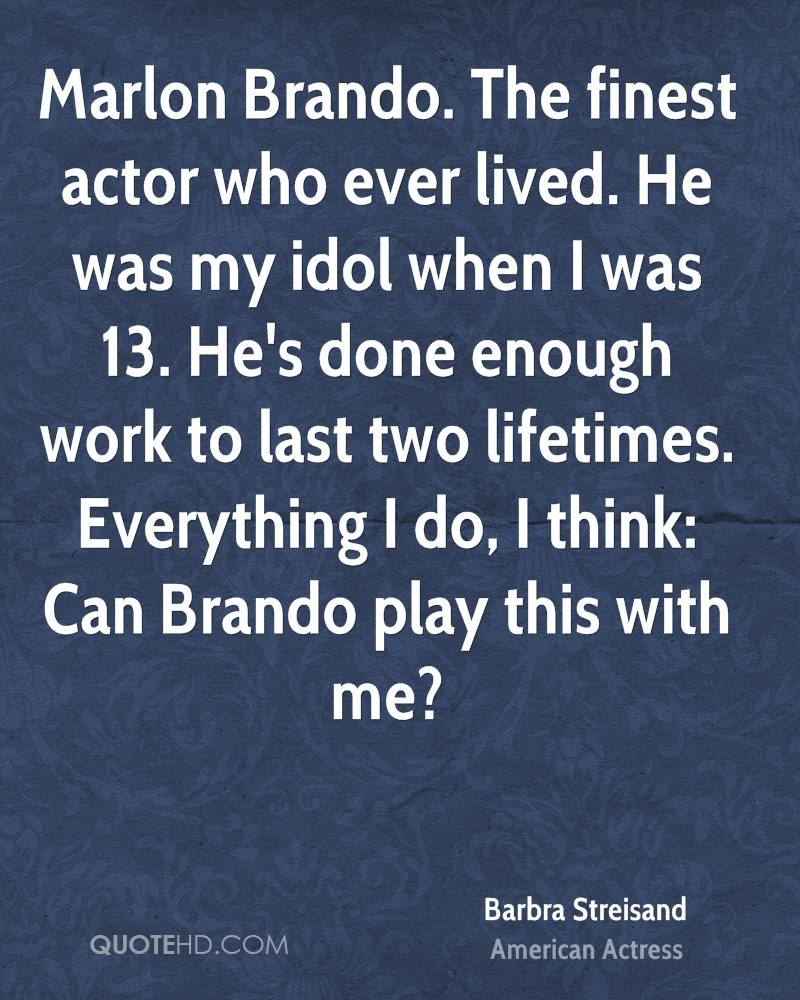Marlon Brando. The finest actor who ever lived. He was my idol when I was 13. He's done enough work to last two lifetimes. Everything I do, I think: Can Brando play this with me?