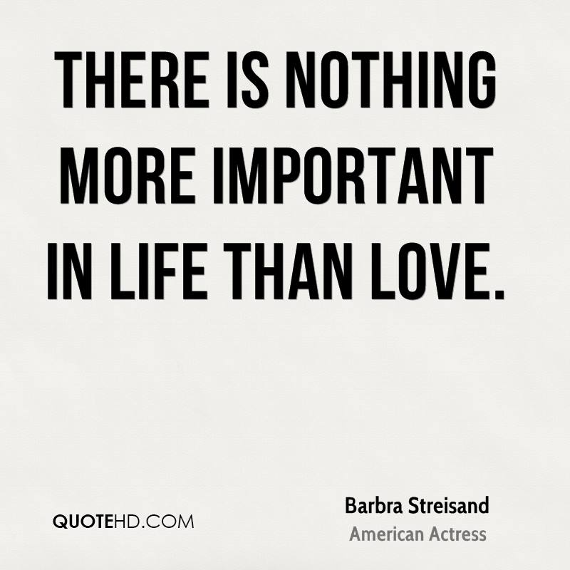 There is nothing more important in life than love.