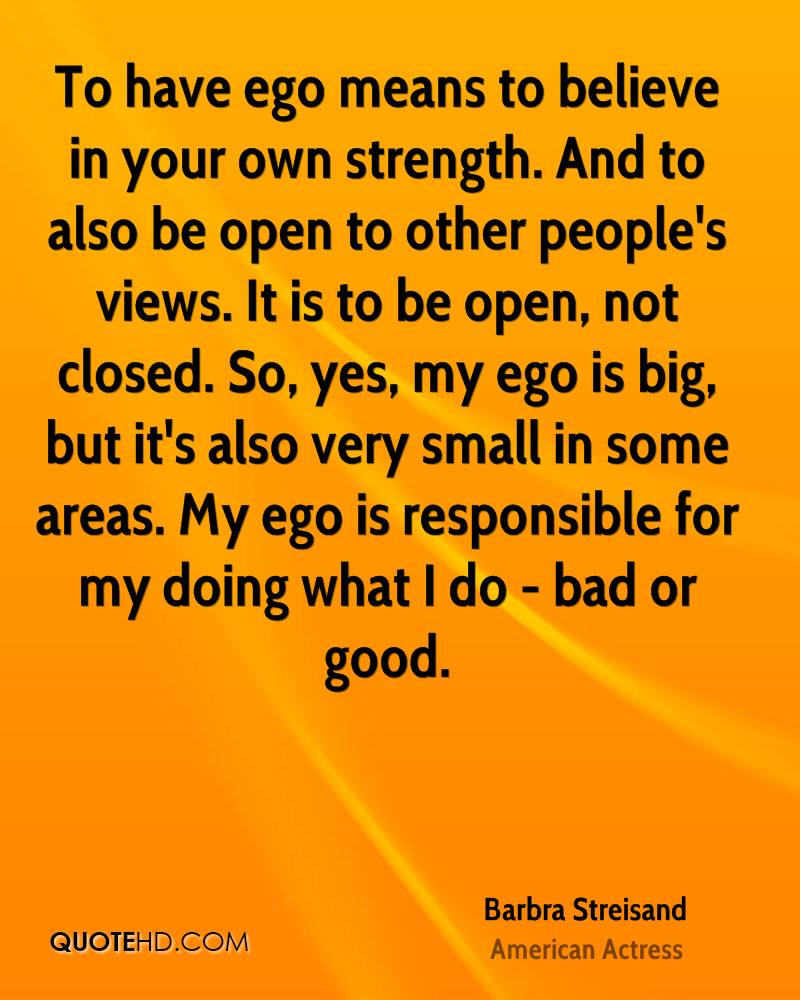 To have ego means to believe in your own strength. And to also be open to other people's views. It is to be open, not closed. So, yes, my ego is big, but it's also very small in some areas. My ego is responsible for my doing what I do - bad or good.