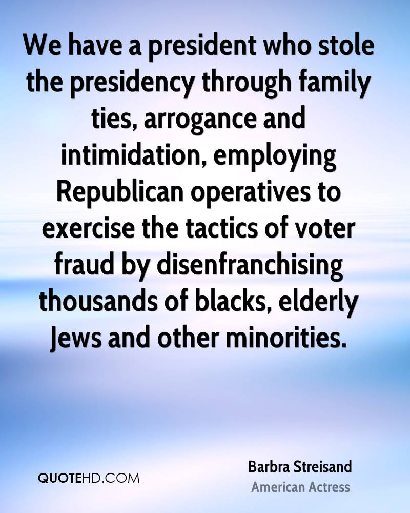 We have a president who stole the presidency through family ties, arrogance and intimidation, employing Republican operatives to exercise the tactics of voter fraud by disenfranchising thousands of blacks, elderly Jews and other minorities.