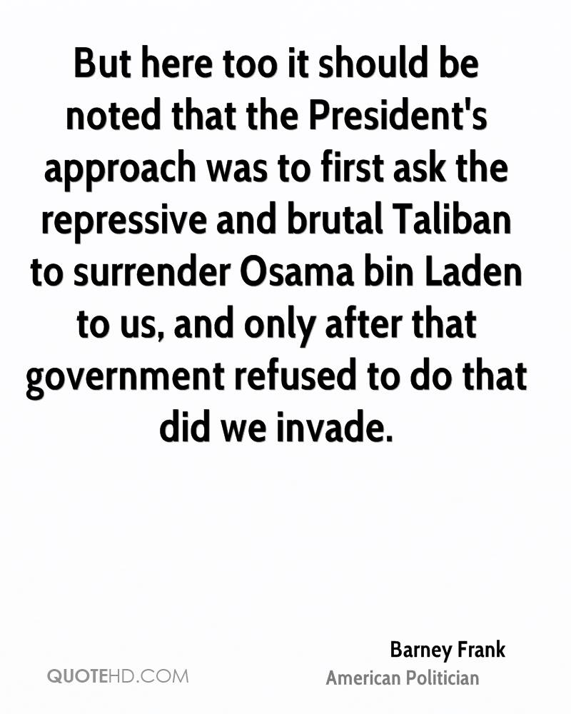 But here too it should be noted that the President's approach was to first ask the repressive and brutal Taliban to surrender Osama bin Laden to us, and only after that government refused to do that did we invade.