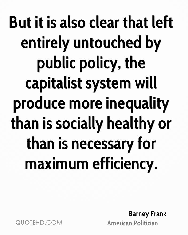 But it is also clear that left entirely untouched by public policy, the capitalist system will produce more inequality than is socially healthy or than is necessary for maximum efficiency.