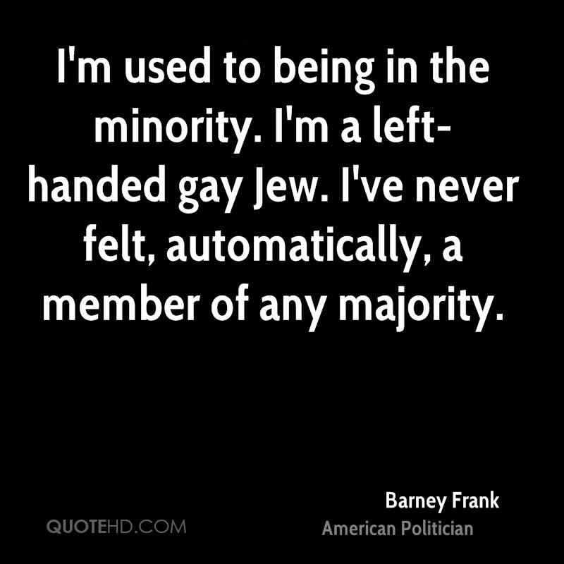 I'm used to being in the minority. I'm a left-handed gay Jew. I've never felt, automatically, a member of any majority.