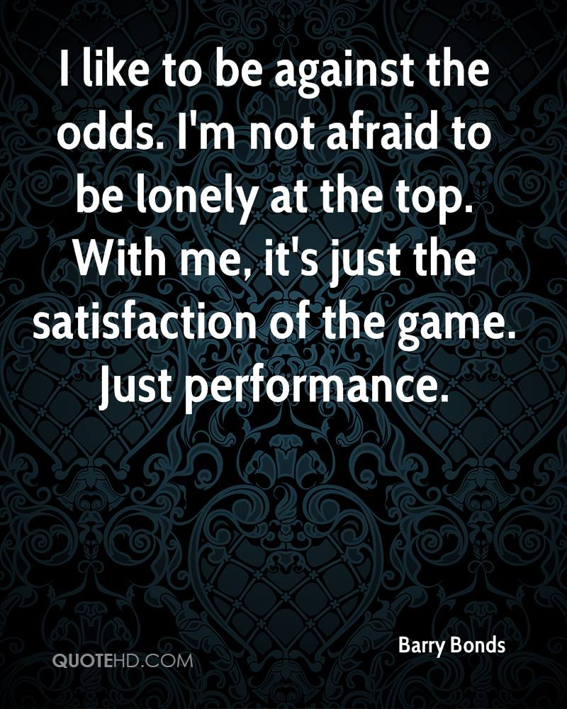 I like to be against the odds. I'm not afraid to be lonely at the top. With me, it's just the satisfaction of the game. Just performance.