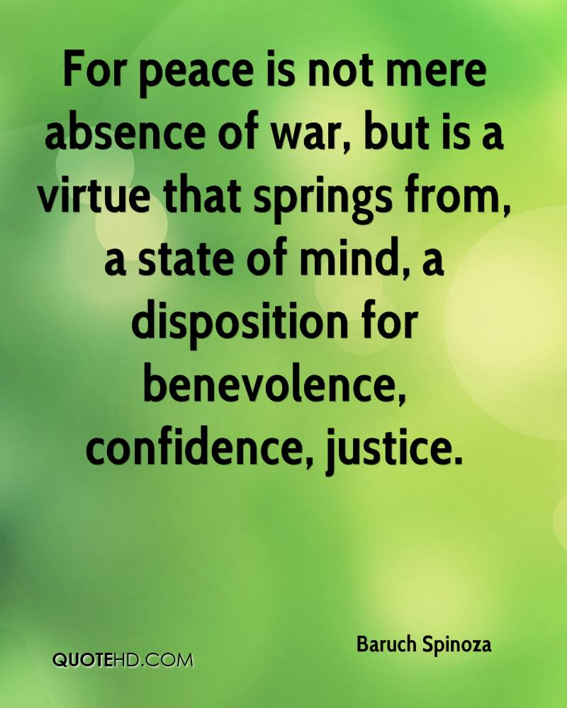 For peace is not mere absence of war, but is a virtue that springs from, a state of mind, a disposition for benevolence, confidence, justice.