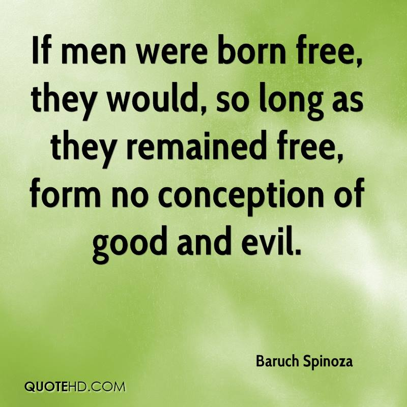 If men were born free, they would, so long as they remained free, form no conception of good and evil.