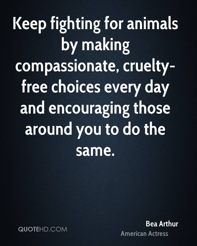 Keep Fighting For Animals By Making Compassionate Cruelty Free Choices Every Day And Encouraging