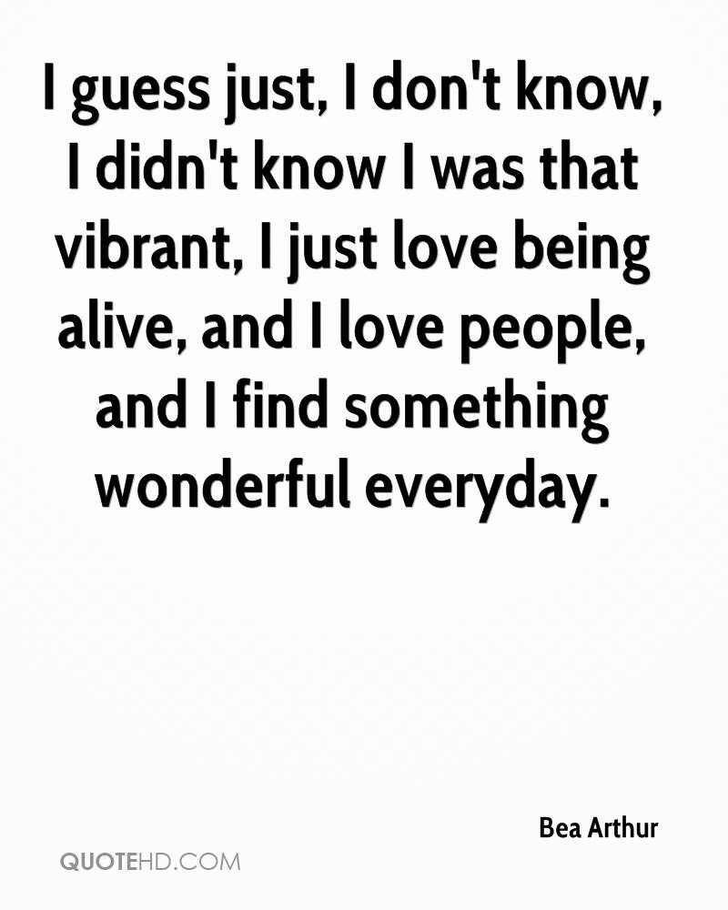 I guess just, I don't know, I didn't know I was that vibrant, I just love being alive, and I love people, and I find something wonderful everyday.