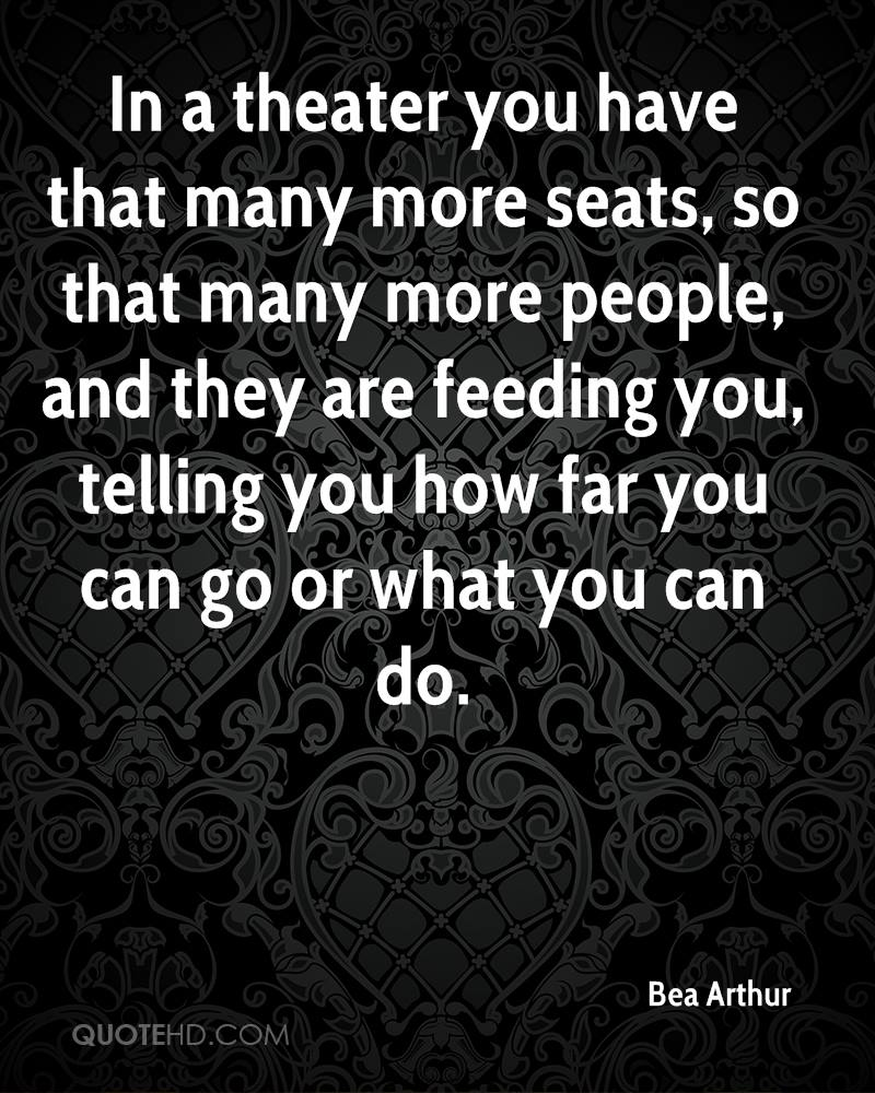 In a theater you have that many more seats, so that many more people, and they are feeding you, telling you how far you can go or what you can do.