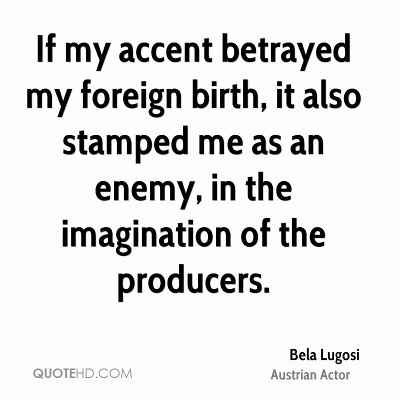 If my accent betrayed my foreign birth, it also stamped me as an enemy, in the imagination of the producers.
