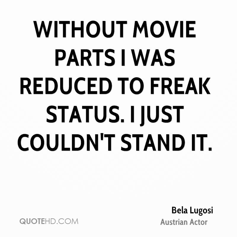 Without movie parts I was reduced to freak status. I just couldn't stand it.