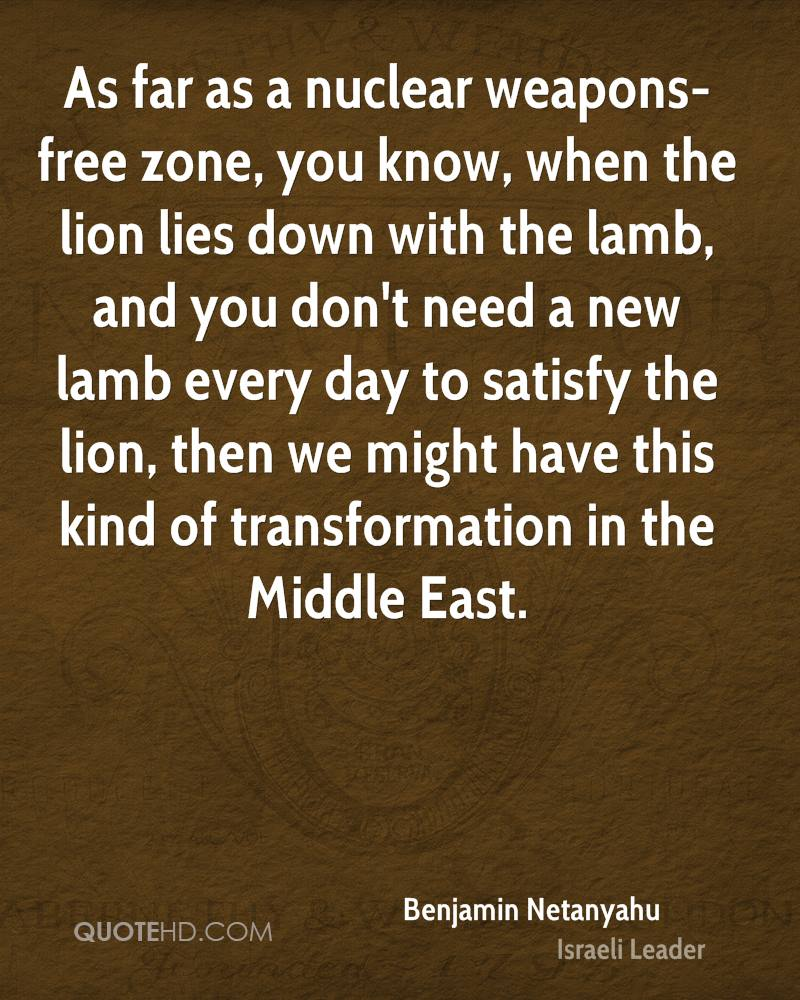As far as a nuclear weapons-free zone, you know, when the lion lies down with the lamb, and you don't need a new lamb every day to satisfy the lion, then we might have this kind of transformation in the Middle East.