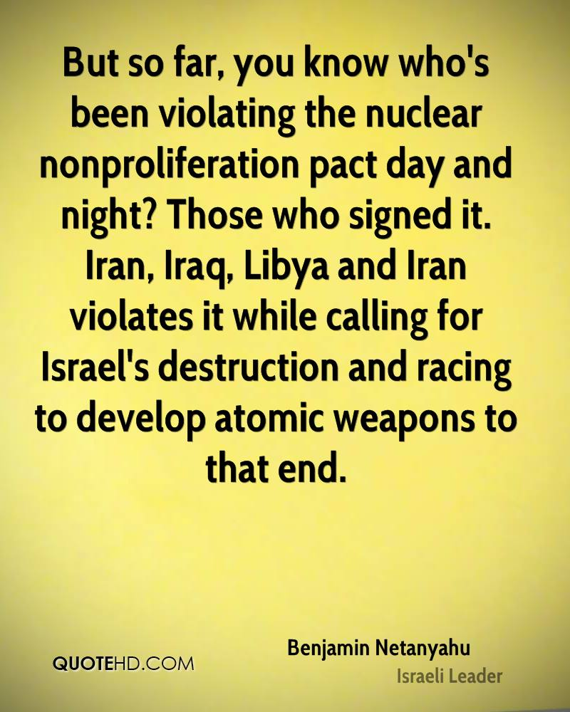 But so far, you know who's been violating the nuclear nonproliferation pact day and night? Those who signed it. Iran, Iraq, Libya and Iran violates it while calling for Israel's destruction and racing to develop atomic weapons to that end.