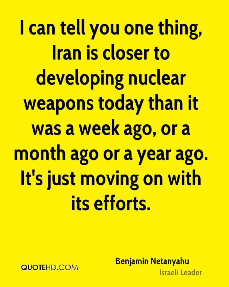 I can tell you one thing, Iran is closer to developing nuclear weapons today than it was a week ago, or a month ago or a year ago. It's just moving on with its efforts.