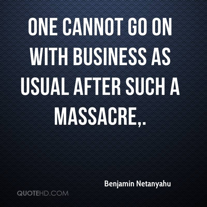 One cannot go on with business as usual after such a massacre.
