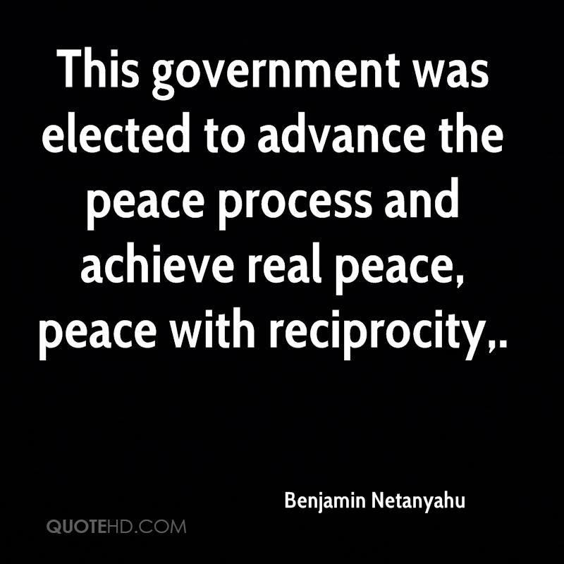 This government was elected to advance the peace process and achieve real peace, peace with reciprocity.