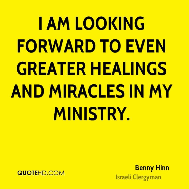I am looking forward to even greater healings and miracles in my ministry.