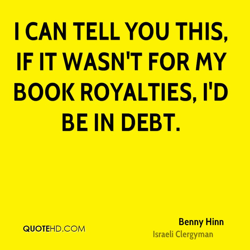 I can tell you this, if it wasn't for my book royalties, I'd be in debt.