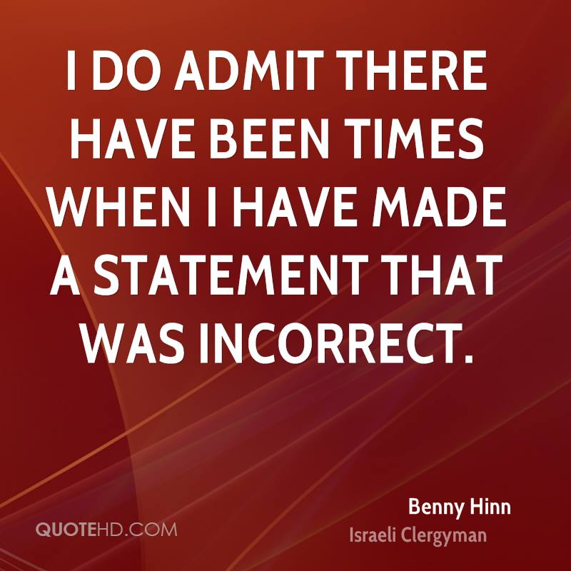 I do admit there have been times when I have made a statement that was incorrect.