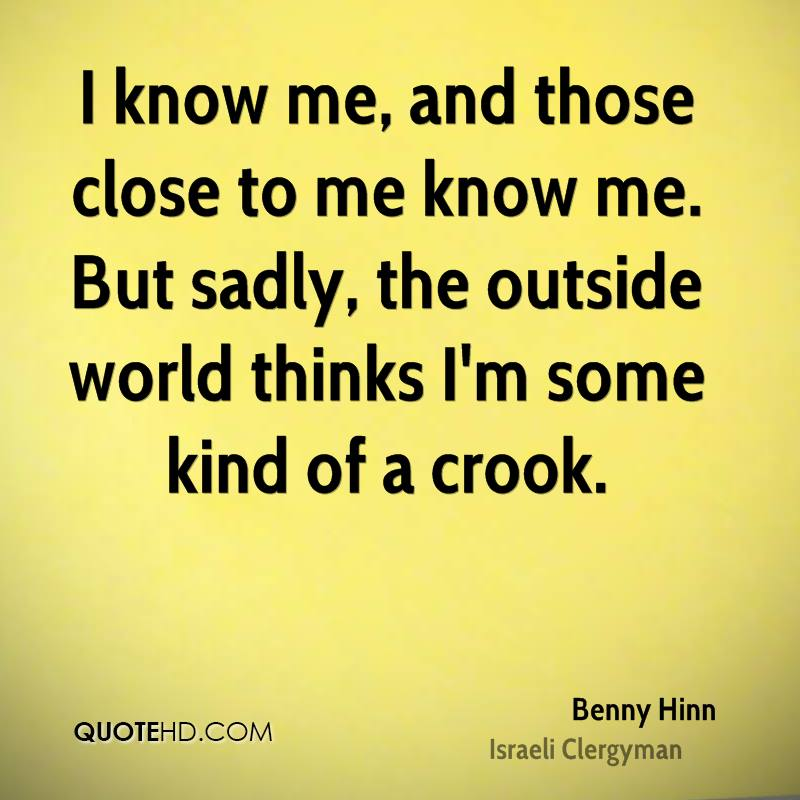 I know me, and those close to me know me. But sadly, the outside world thinks I'm some kind of a crook.