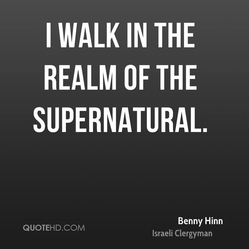 I walk in the realm of the supernatural.