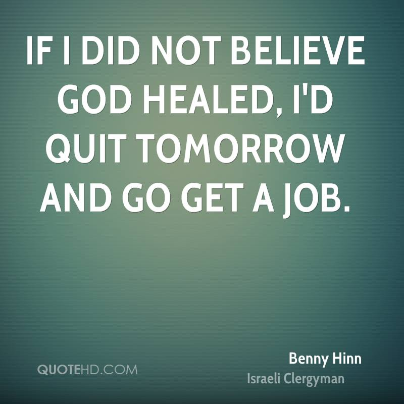 If I did not believe God healed, I'd quit tomorrow and go get a job.