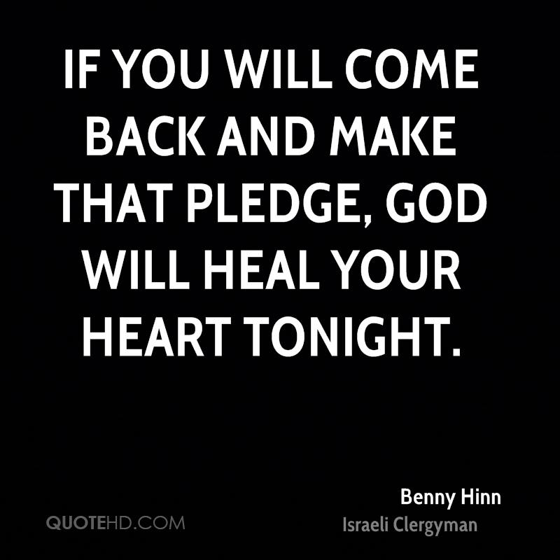 If you will come back and make that pledge, God will heal your heart tonight.