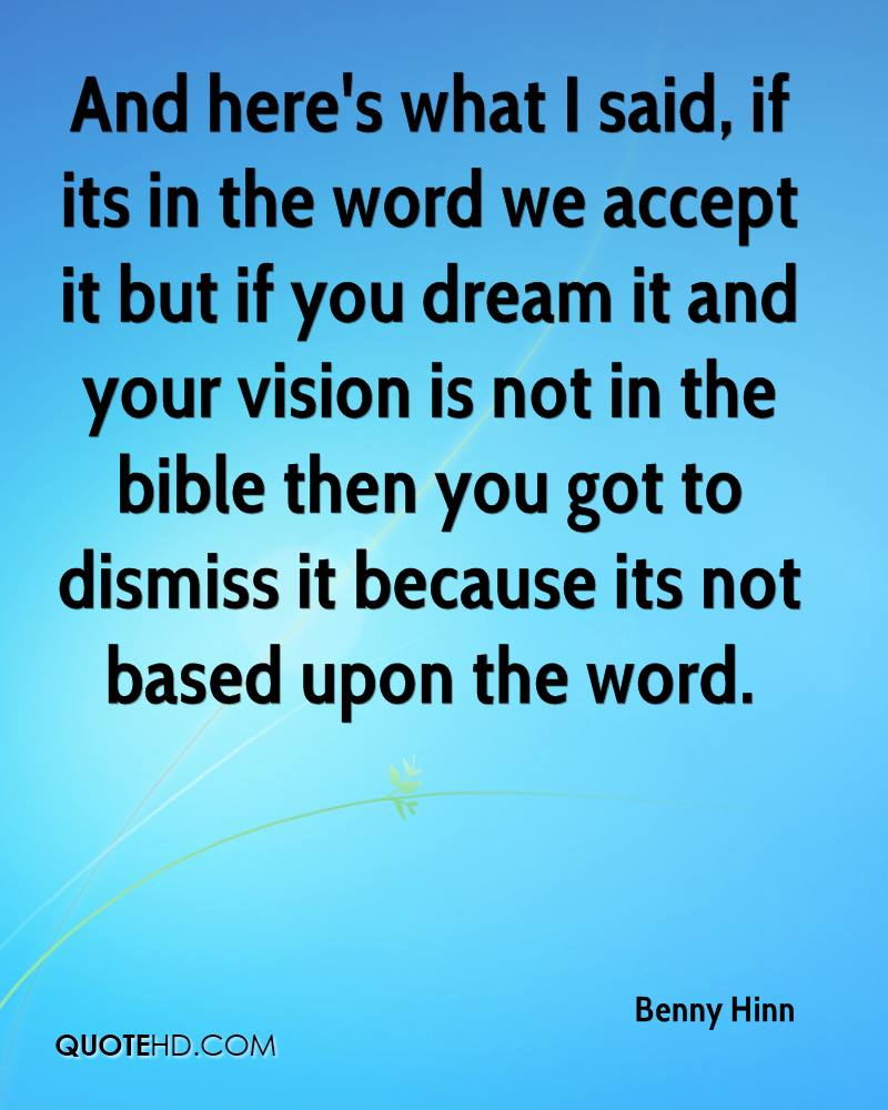 And here's what I said, if its in the word we accept it but if you dream it and your vision is not in the bible then you got to dismiss it because its not based upon the word.