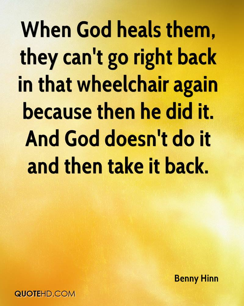 When God heals them, they can't go right back in that wheelchair again because then he did it. And God doesn't do it and then take it back.
