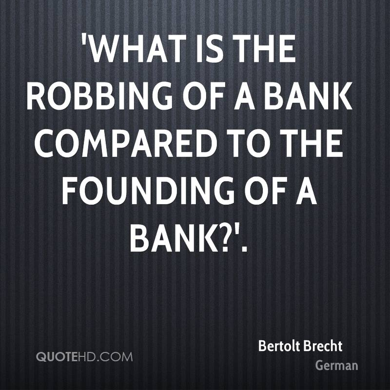 'What is the robbing of a bank compared to the FOUNDING of a bank?'.