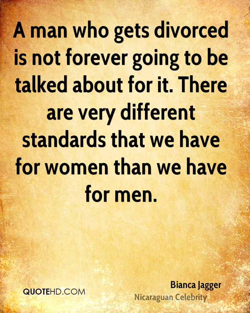 A man who gets divorced is not forever going to be talked about for it. There are very different standards that we have for women than we have for men.