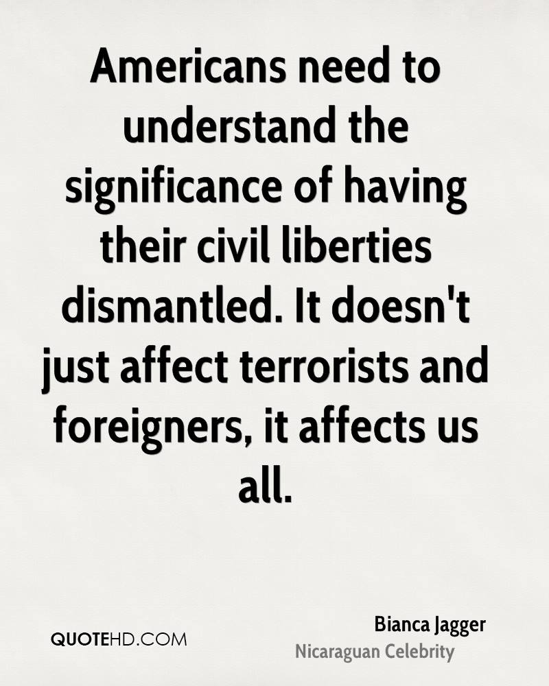 Americans need to understand the significance of having their civil liberties dismantled. It doesn't just affect terrorists and foreigners, it affects us all.